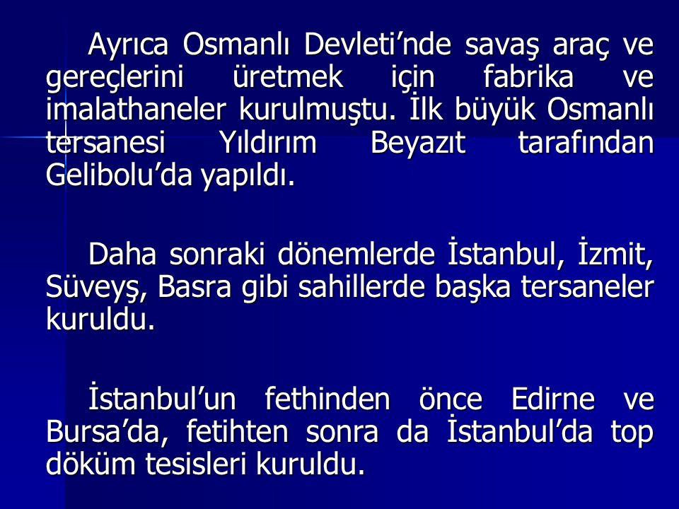 Ayrıca Osmanlı Devleti'nde savaş araç ve gereçlerini üretmek için fabrika ve imalathaneler kurulmuştu. İlk büyük Osmanlı tersanesi Yıldırım Beyazıt tarafından Gelibolu'da yapıldı.