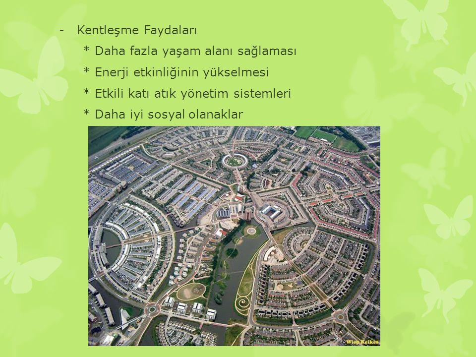 Kentleşme Faydaları * Daha fazla yaşam alanı sağlaması. * Enerji etkinliğinin yükselmesi. * Etkili katı atık yönetim sistemleri.