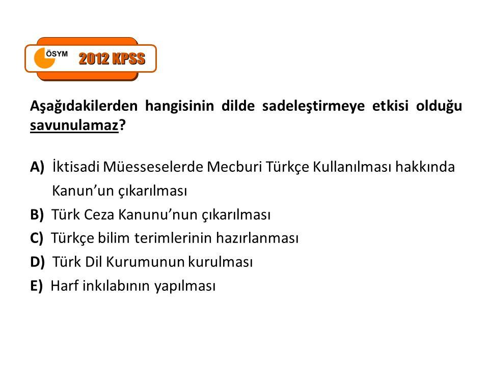 2012 KPSS Aşağıdakilerden hangisinin dilde sadeleştirmeye etkisi olduğu savunulamaz A) İktisadi Müesseselerde Mecburi Türkçe Kullanılması hakkında.