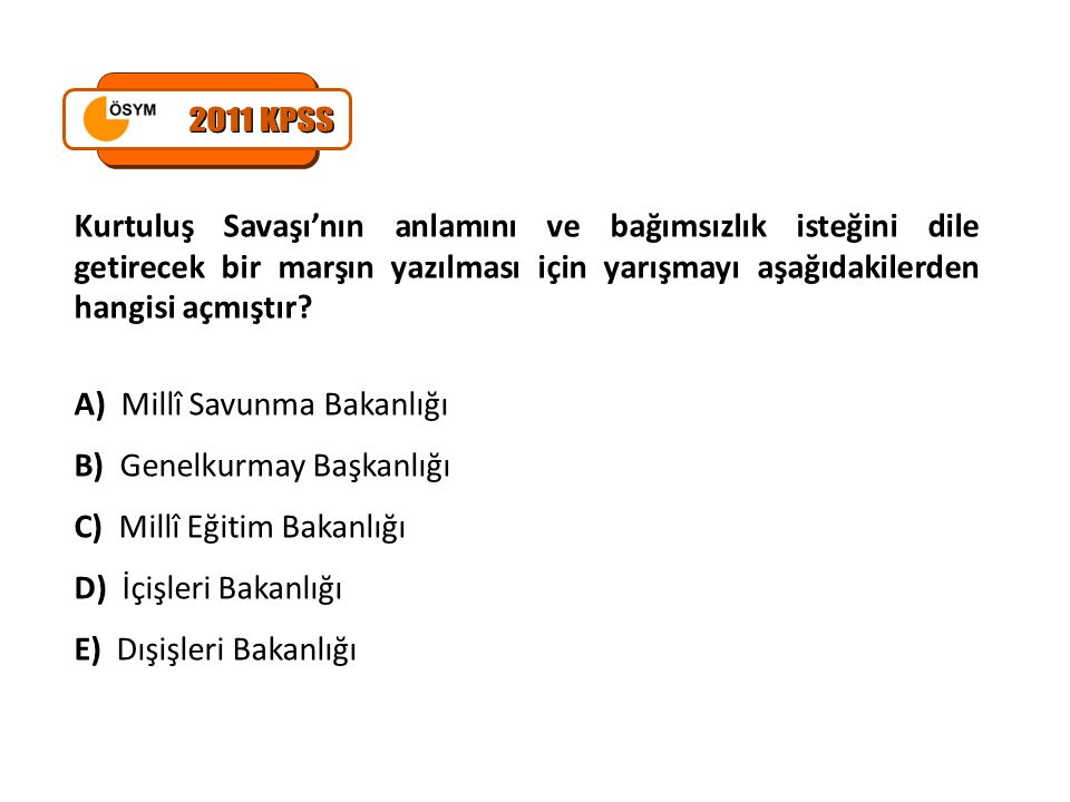 2011 KPSS Kurtuluş Savaşı'nın anlamını ve bağımsızlık isteğini dile getirecek bir marşın yazılması için yarışmayı aşağıdakilerden hangisi açmıştır