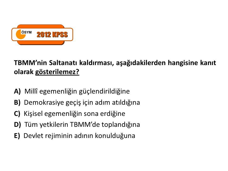 2012 KPSS TBMM'nin Saltanatı kaldırması, aşağıdakilerden hangisine kanıt olarak gösterilemez A) Millî egemenliğin güçlendirildiğine.