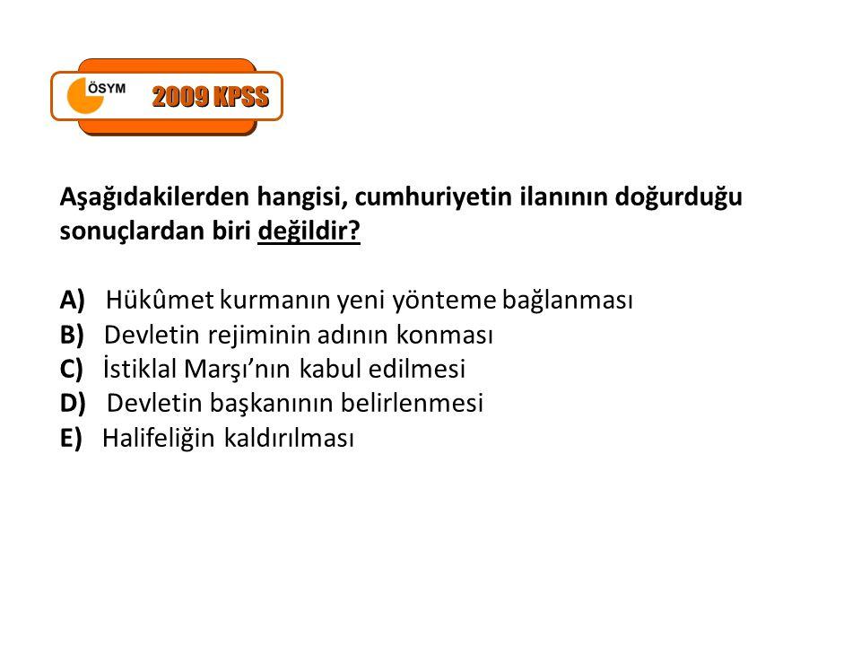 2009 KPSS Aşağıdakilerden hangisi, cumhuriyetin ilanının doğurduğu sonuçlardan biri değildir A) Hükûmet kurmanın yeni yönteme bağlanması.