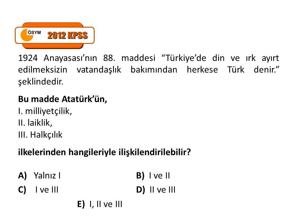 2012 KPSS 1924 Anayasası'nın 88. maddesi Türkiye'de din ve ırk ayırt edilmeksizin vatandaşlık bakımından herkese Türk denir. şeklindedir.