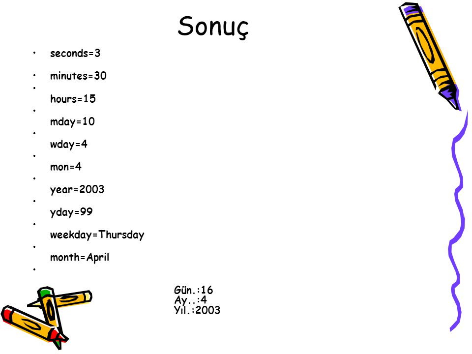 Sonuç seconds=3 minutes=30 hours=15 mday=10 wday=4 mon=4 year=2003