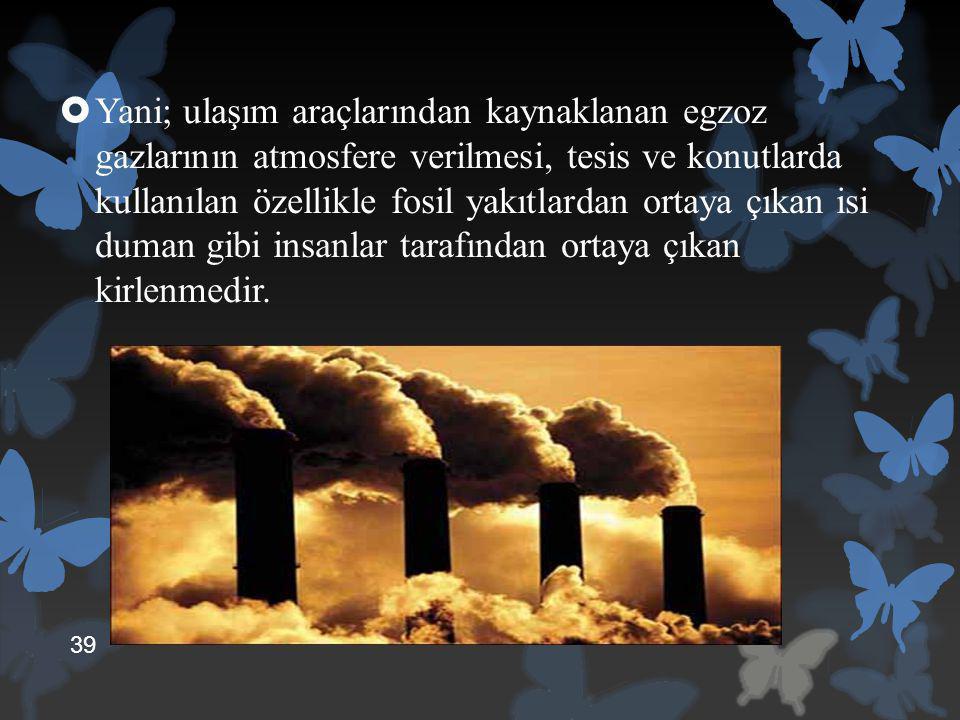 Yani; ulaşım araçlarından kaynaklanan egzoz gazlarının atmosfere verilmesi, tesis ve konutlarda kullanılan özellikle fosil yakıtlardan ortaya çıkan isi duman gibi insanlar tarafından ortaya çıkan kirlenmedir.