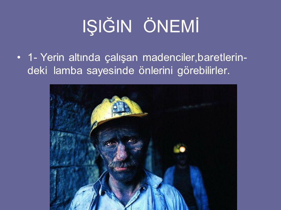 IŞIĞIN ÖNEMİ 1- Yerin altında çalışan madenciler,baretlerin-deki lamba sayesinde önlerini görebilirler.