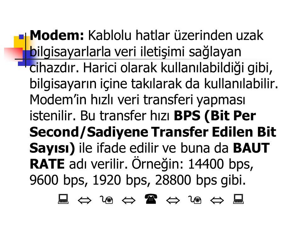 Modem: Kablolu hatlar üzerinden uzak bilgisayarlarla veri iletişimi sağlayan cihazdır. Harici olarak kullanılabildiği gibi, bilgisayarın içine takılarak da kullanılabilir. Modem'in hızlı veri transferi yapması istenilir. Bu transfer hızı BPS (Bit Per Second/Sadiyene Transfer Edilen Bit Sayısı) ile ifade edilir ve buna da BAUT RATE adı verilir. Örneğin: 14400 bps, 9600 bps, 1920 bps, 28800 bps gibi.