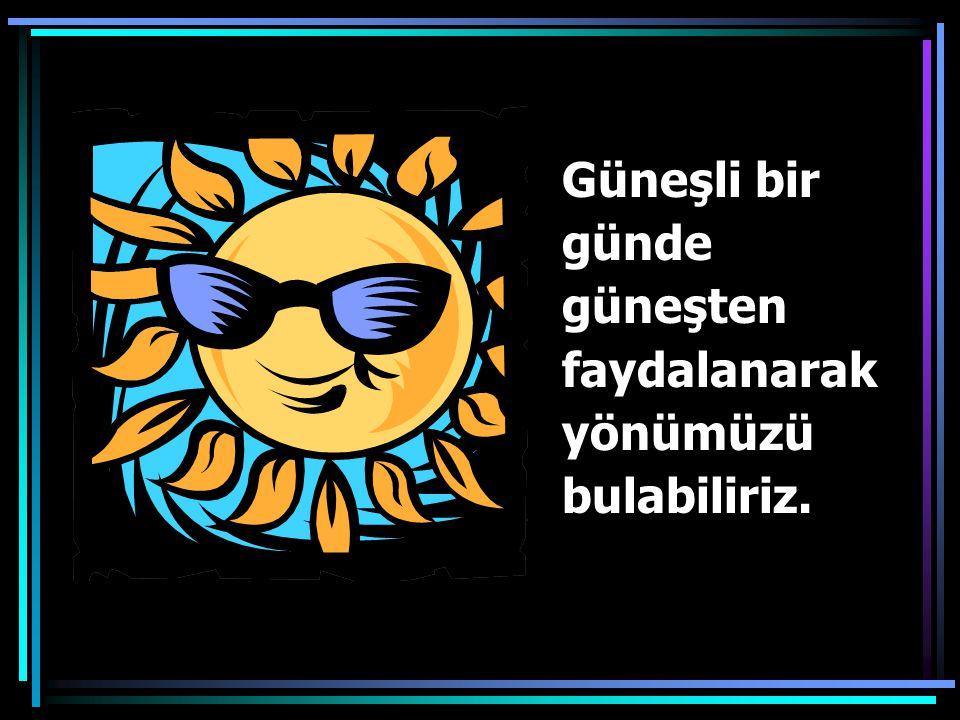 Güneşli bir günde güneşten faydalanarak yönümüzü bulabiliriz.