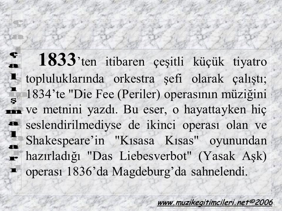 1833'ten itibaren çeşitli küçük tiyatro topluluklarında orkestra şefi olarak çalıştı; 1834'te Die Fee (Periler) operasının müziğini ve metnini yazdı. Bu eser, o hayattayken hiç seslendirilmediyse de ikinci operası olan ve Shakespeare'in Kısasa Kısas oyunundan hazırladığı Das Liebesverbot (Yasak Aşk) operası 1836'da Magdeburg'da sahnelendi.