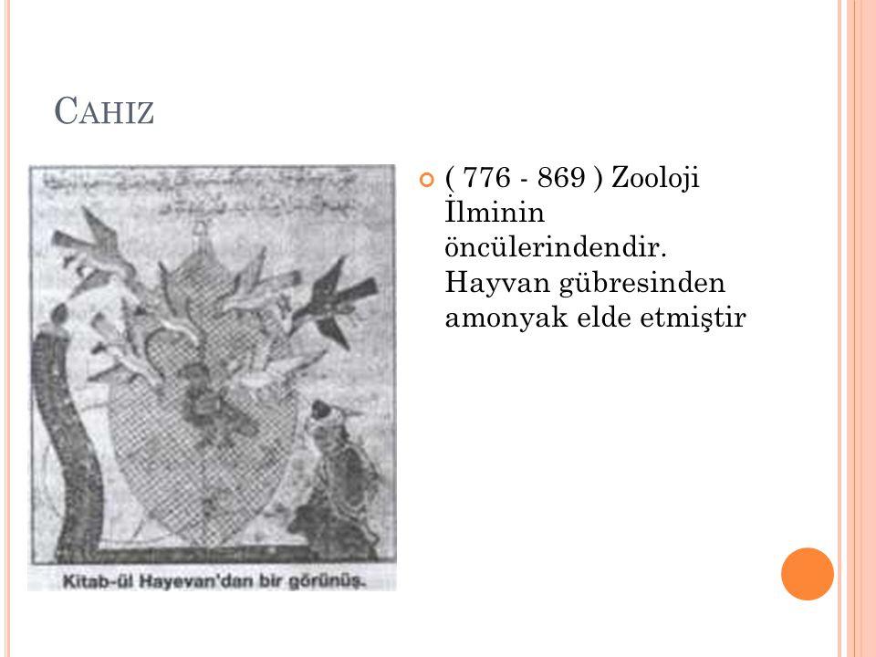 Cahiz ( 776 - 869 ) Zooloji İlminin öncülerindendir. Hayvan gübresinden amonyak elde etmiştir