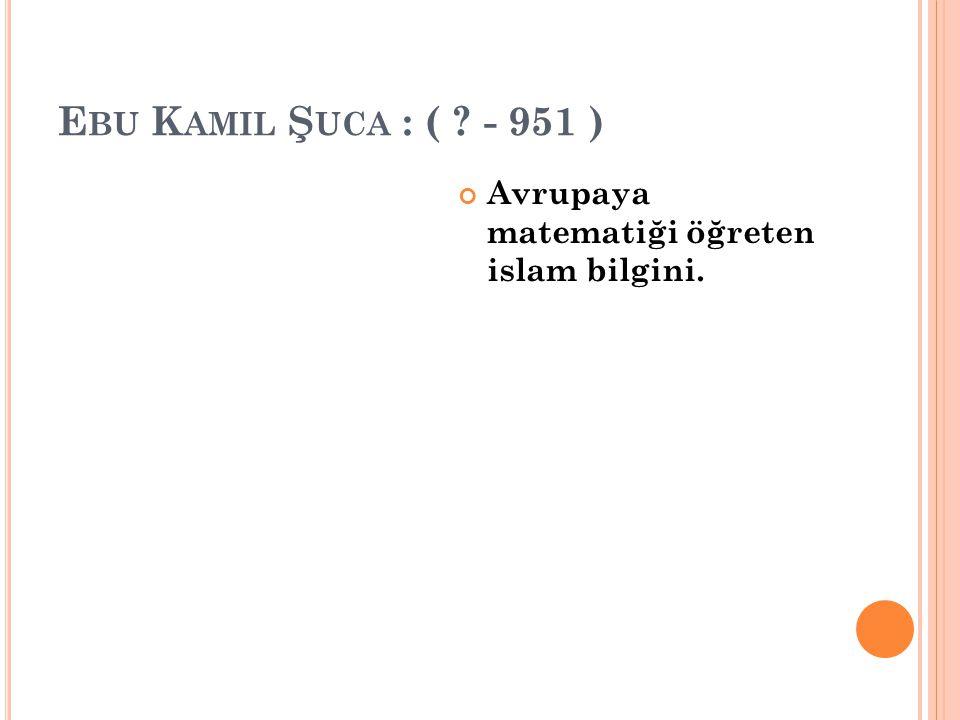 Ebu Kamil Şuca : ( - 951 ) Avrupaya matematiği öğreten islam bilgini.