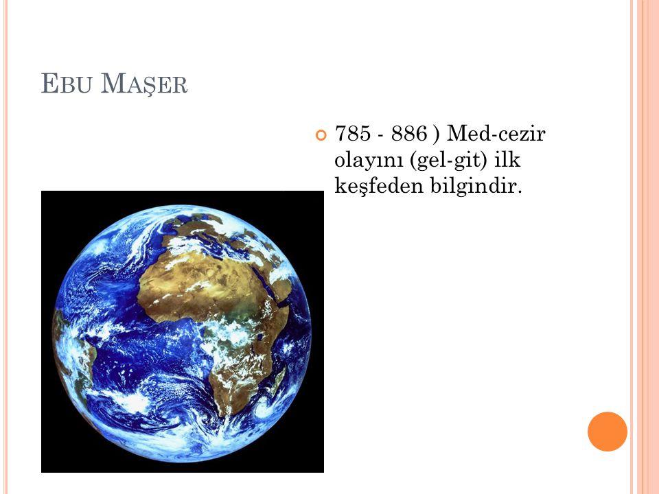Ebu Maşer 785 - 886 ) Med-cezir olayını (gel-git) ilk keşfeden bilgindir.