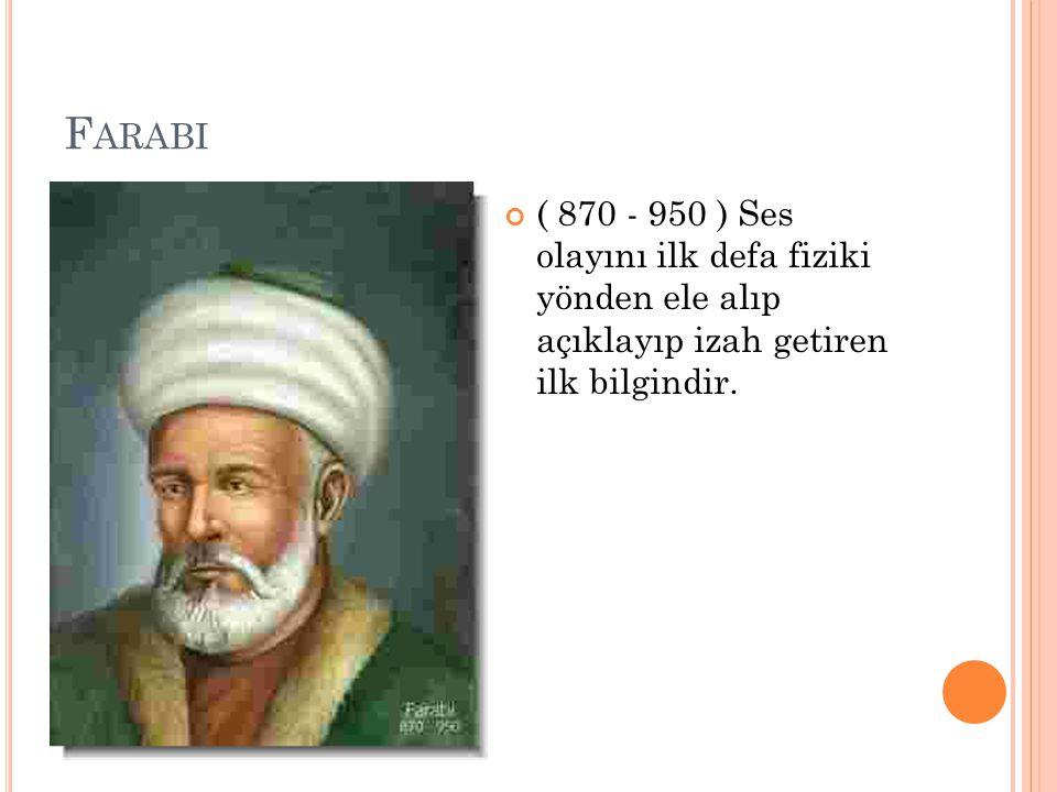 Farabi ( 870 - 950 ) Ses olayını ilk defa fiziki yönden ele alıp açıklayıp izah getiren ilk bilgindir.