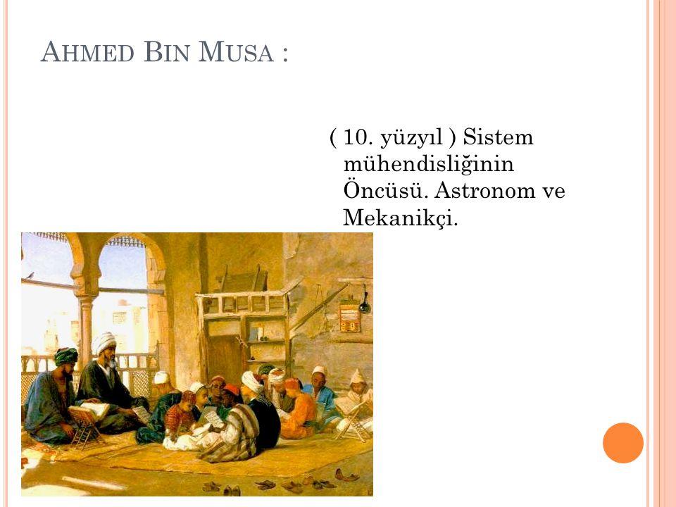 Ahmed Bin Musa : ( 10. yüzyıl ) Sistem mühendisliğinin Öncüsü. Astronom ve Mekanikçi.
