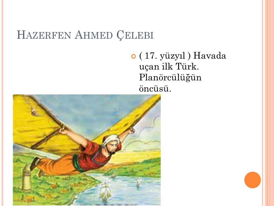 Hazerfen Ahmed Çelebi ( 17. yüzyıl ) Havada uçan ilk Türk. Planörcülüğün öncüsü.