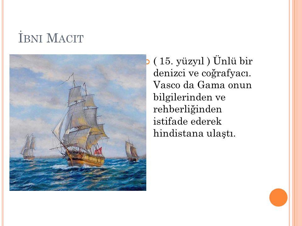 İbni Macit ( 15. yüzyıl ) Ünlü bir denizci ve coğrafyacı.