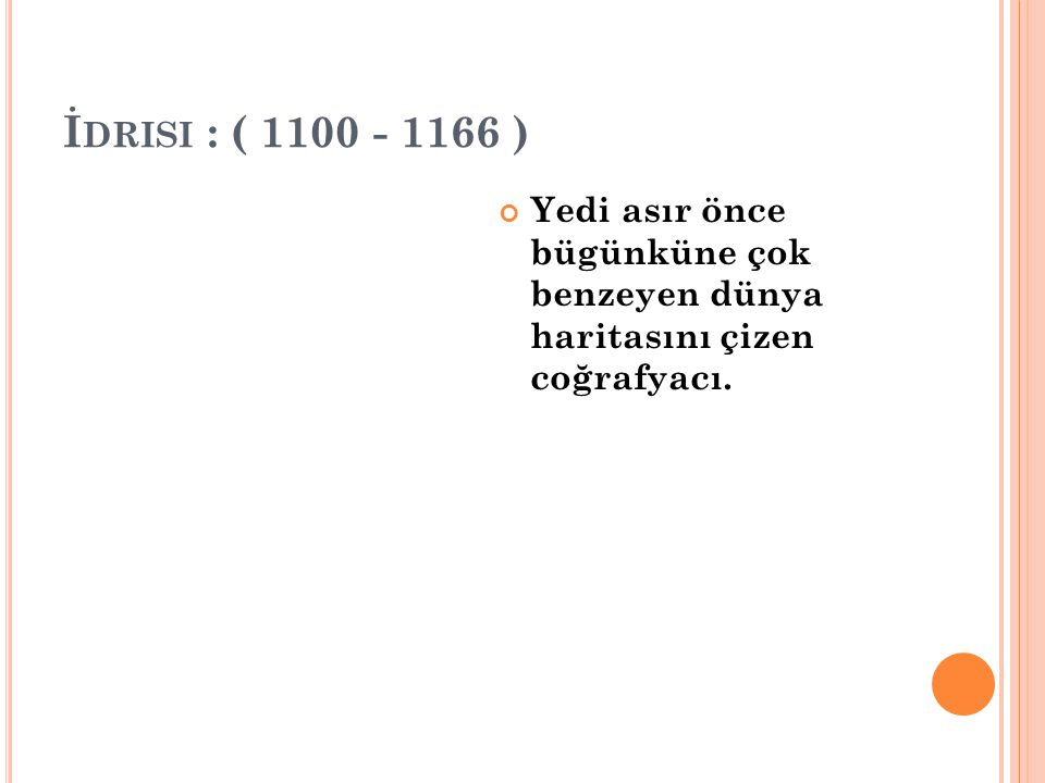 İdrisi : ( 1100 - 1166 ) Yedi asır önce bügünküne çok benzeyen dünya haritasını çizen coğrafyacı.