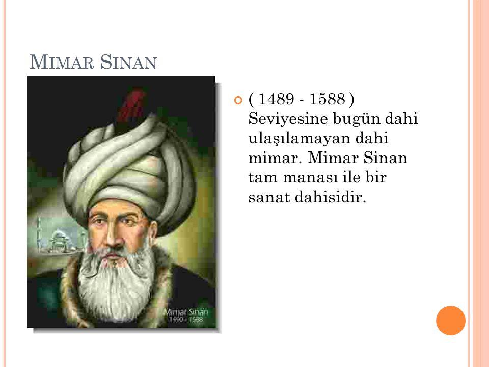 Mimar Sinan ( 1489 - 1588 ) Seviyesine bugün dahi ulaşılamayan dahi mimar.