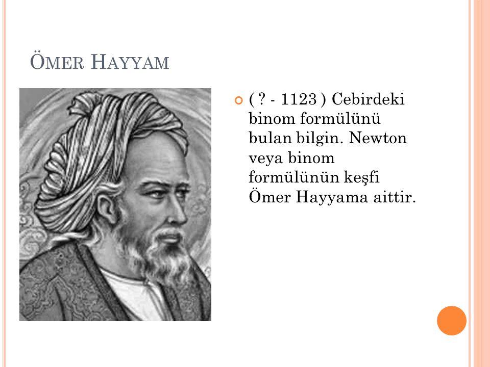 Ömer Hayyam ( . - 1123 ) Cebirdeki binom formülünü bulan bilgin.