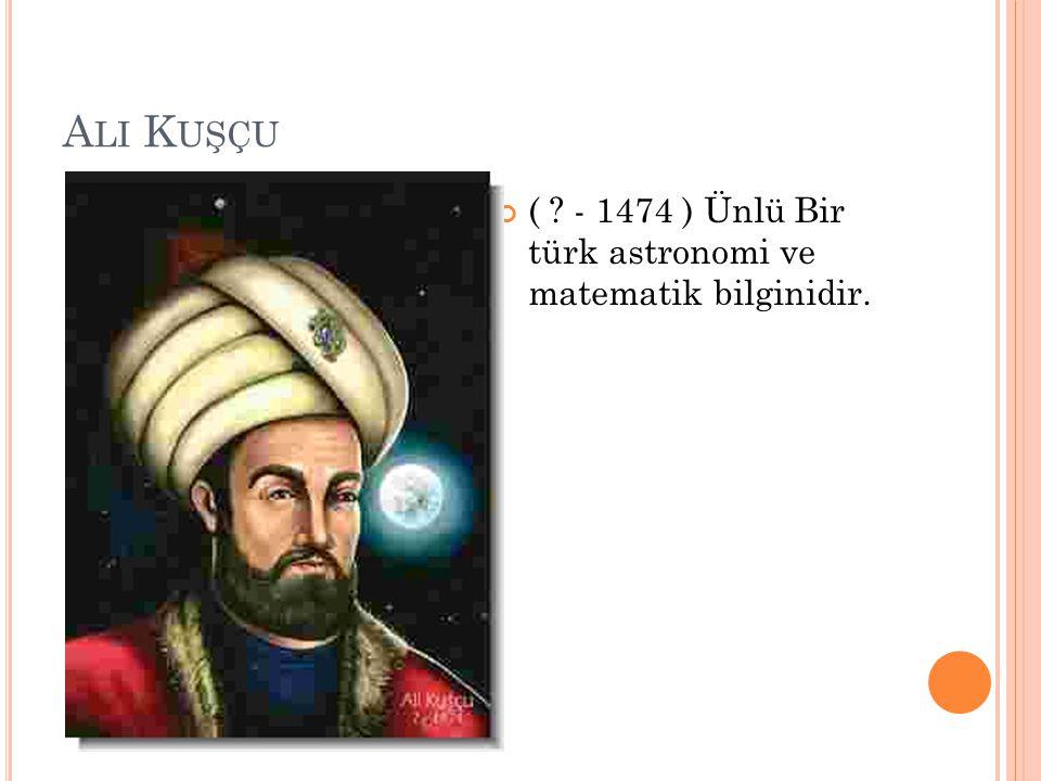Ali Kuşçu ( - 1474 ) Ünlü Bir türk astronomi ve matematik bilginidir.