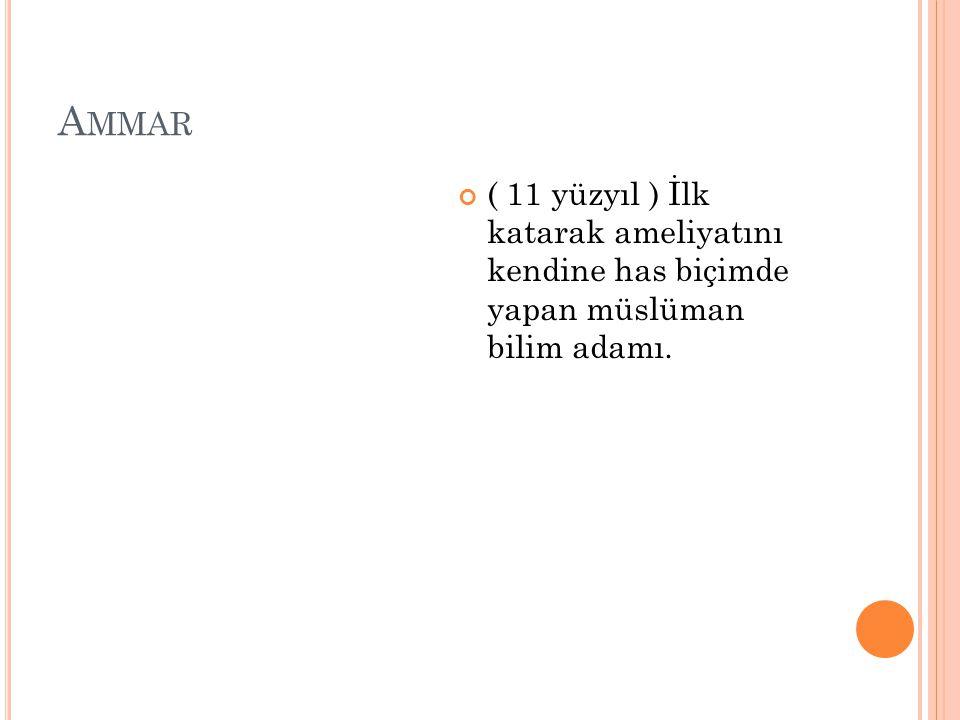 Ammar ( 11 yüzyıl ) İlk katarak ameliyatını kendine has biçimde yapan müslüman bilim adamı.