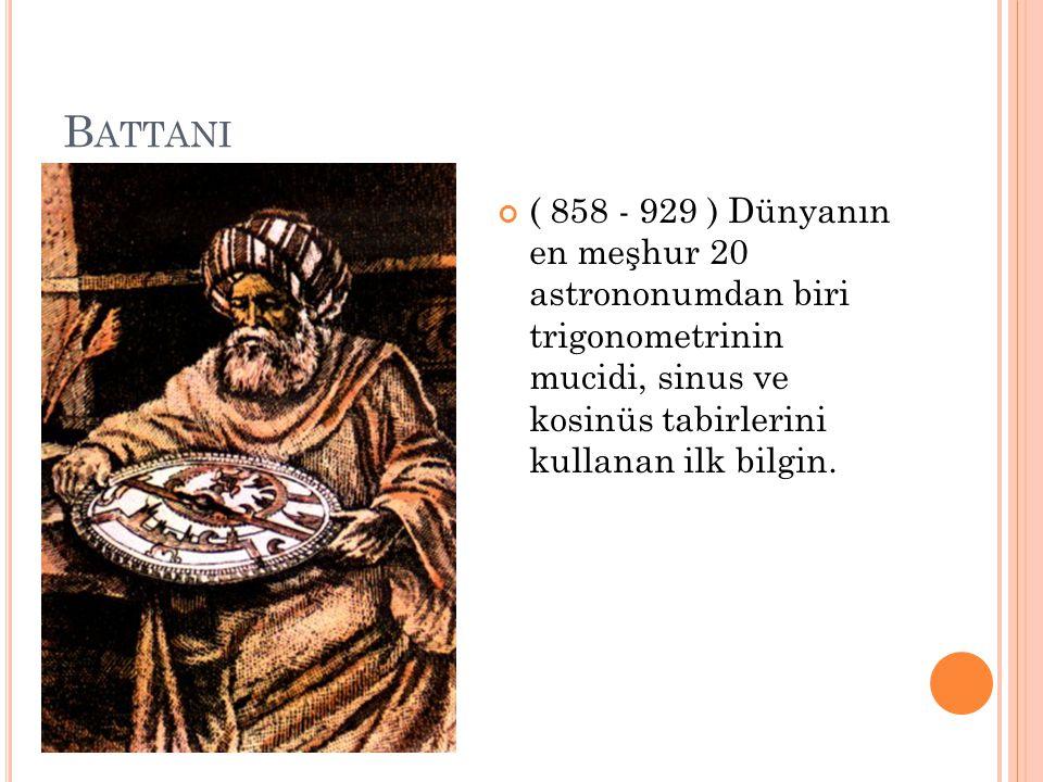 Battani ( 858 - 929 ) Dünyanın en meşhur 20 astrononumdan biri trigonometrinin mucidi, sinus ve kosinüs tabirlerini kullanan ilk bilgin.