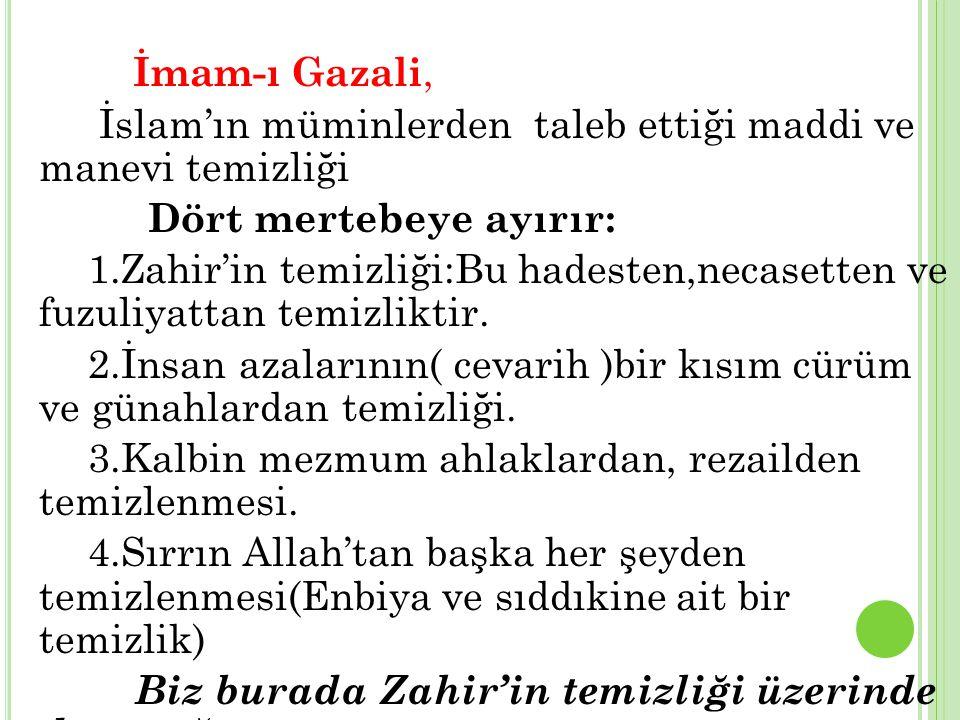 İmam-ı Gazali, İslam'ın müminlerden taleb ettiği maddi ve manevi temizliği Dört mertebeye ayırır: 1.Zahir'in temizliği:Bu hadesten,necasetten ve fuzuliyattan temizliktir.
