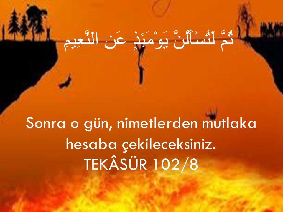 Sonra o gün, nimetlerden mutlaka hesaba çekileceksiniz.