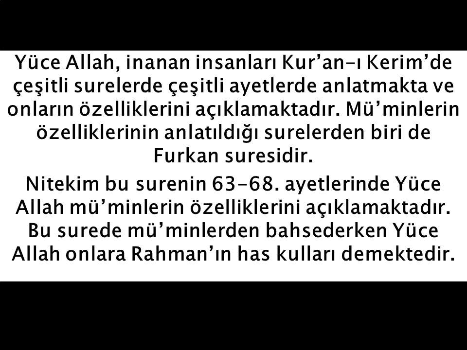 Yüce Allah, inanan insanları Kur'an-ı Kerim'de çeşitli surelerde çeşitli ayetlerde anlatmakta ve onların özelliklerini açıklamaktadır. Mü'minlerin özelliklerinin anlatıldığı surelerden biri de Furkan suresidir.