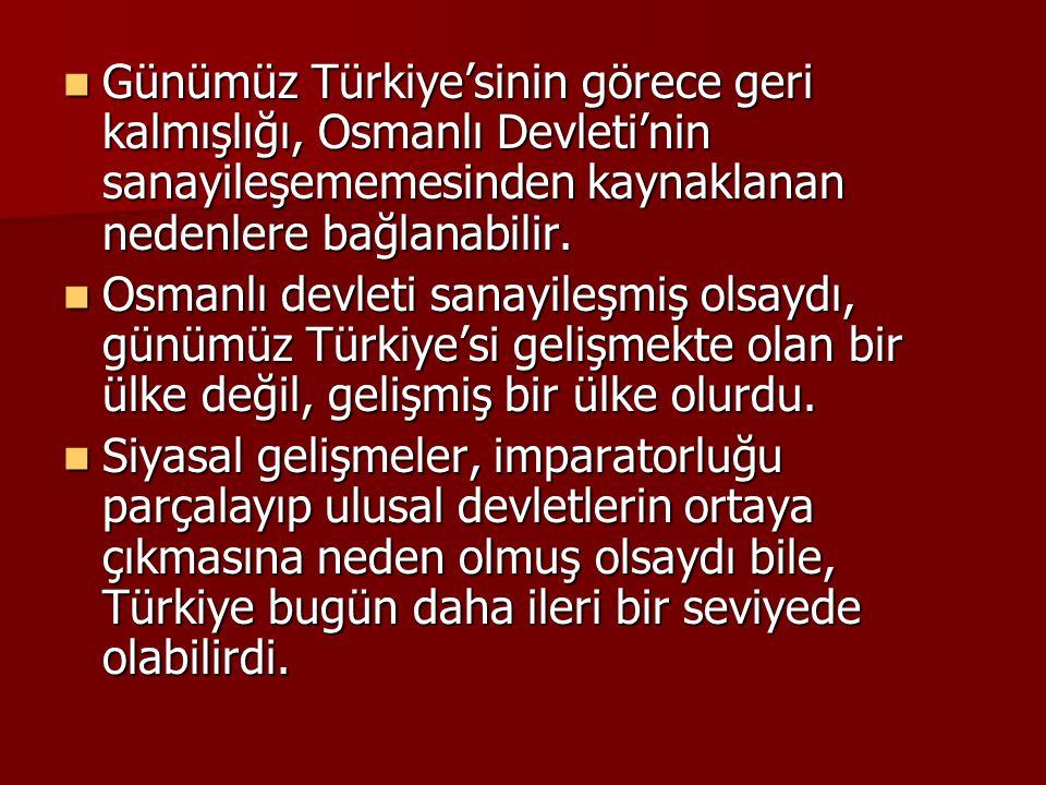 Günümüz Türkiye'sinin görece geri kalmışlığı, Osmanlı Devleti'nin sanayileşememesinden kaynaklanan nedenlere bağlanabilir.