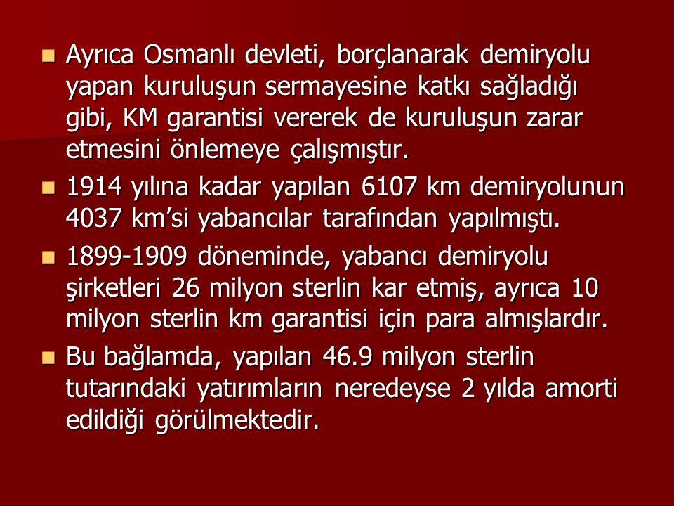 Ayrıca Osmanlı devleti, borçlanarak demiryolu yapan kuruluşun sermayesine katkı sağladığı gibi, KM garantisi vererek de kuruluşun zarar etmesini önlemeye çalışmıştır.