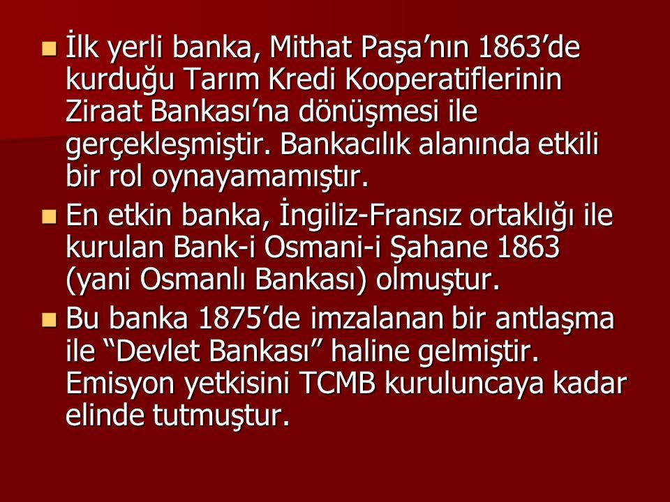 İlk yerli banka, Mithat Paşa'nın 1863'de kurduğu Tarım Kredi Kooperatiflerinin Ziraat Bankası'na dönüşmesi ile gerçekleşmiştir. Bankacılık alanında etkili bir rol oynayamamıştır.