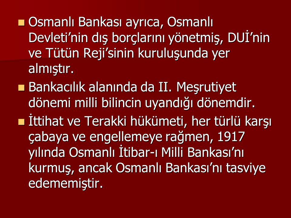 Osmanlı Bankası ayrıca, Osmanlı Devleti'nin dış borçlarını yönetmiş, DUİ'nin ve Tütün Reji'sinin kuruluşunda yer almıştır.