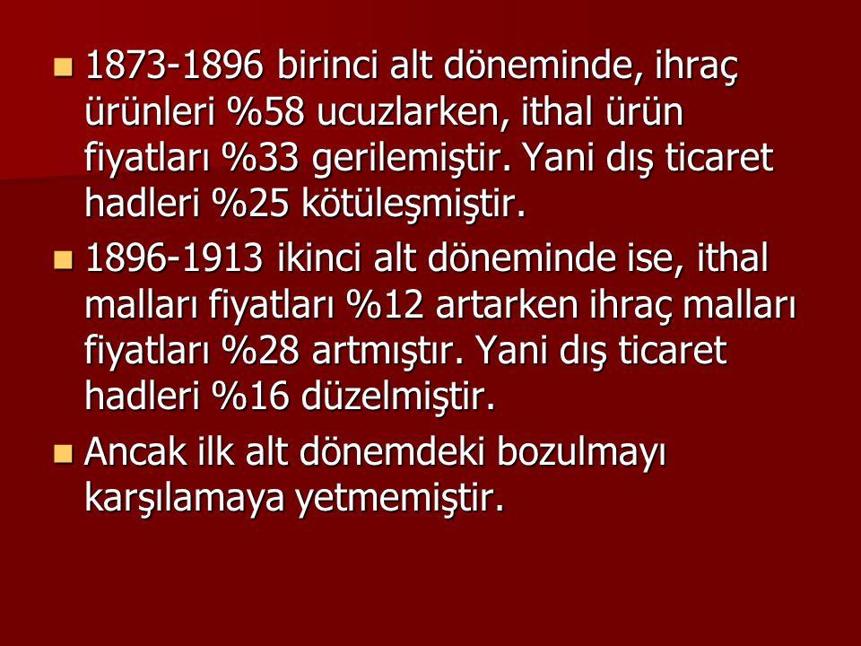 1873-1896 birinci alt döneminde, ihraç ürünleri %58 ucuzlarken, ithal ürün fiyatları %33 gerilemiştir. Yani dış ticaret hadleri %25 kötüleşmiştir.