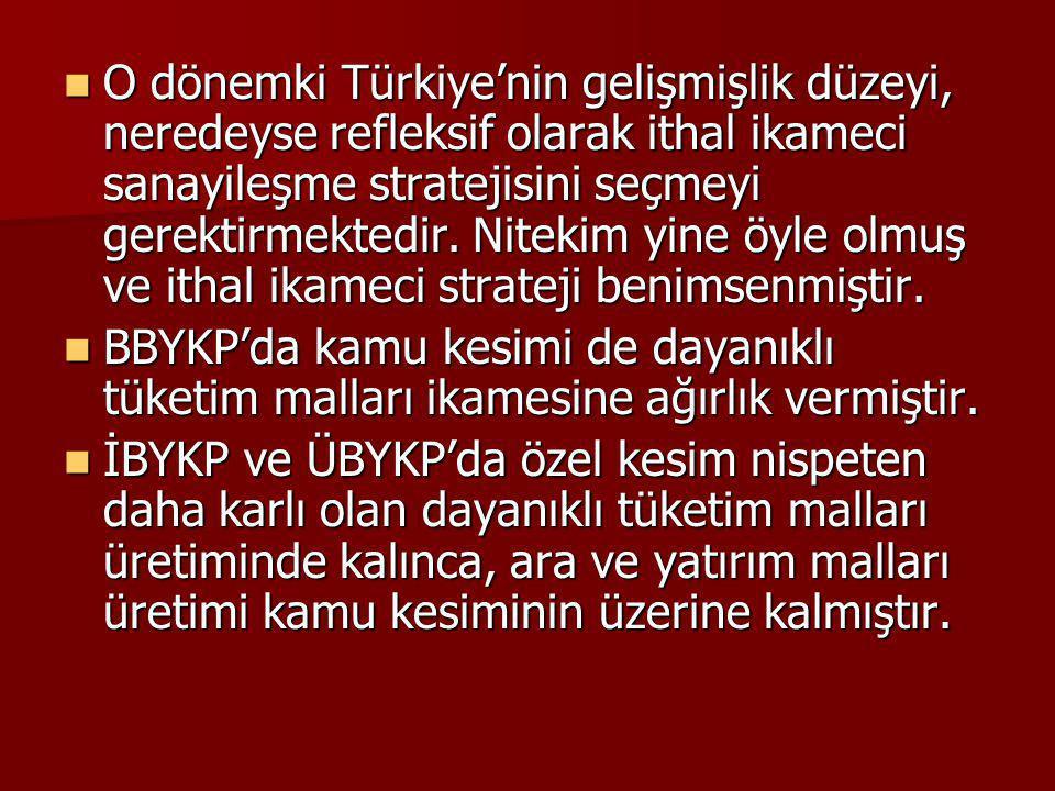 O dönemki Türkiye'nin gelişmişlik düzeyi, neredeyse refleksif olarak ithal ikameci sanayileşme stratejisini seçmeyi gerektirmektedir. Nitekim yine öyle olmuş ve ithal ikameci strateji benimsenmiştir.