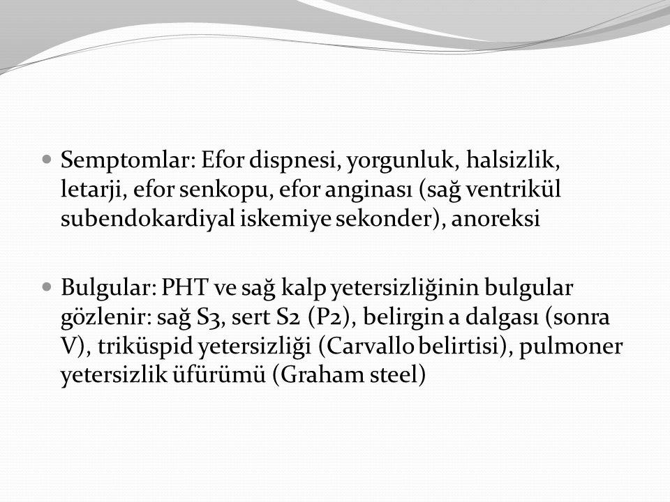 Semptomlar: Efor dispnesi, yorgunluk, halsizlik, letarji, efor senkopu, efor anginası (sağ ventrikül subendokardiyal iskemiye sekonder), anoreksi