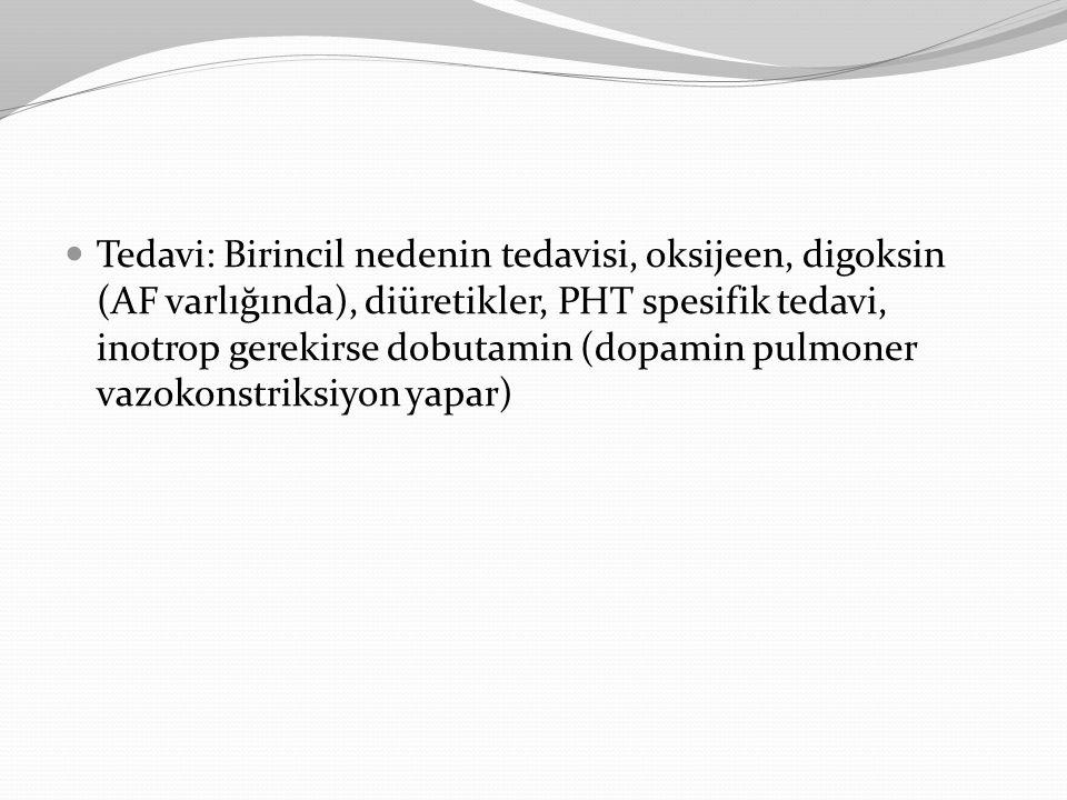 Tedavi: Birincil nedenin tedavisi, oksijeen, digoksin (AF varlığında), diüretikler, PHT spesifik tedavi, inotrop gerekirse dobutamin (dopamin pulmoner vazokonstriksiyon yapar)