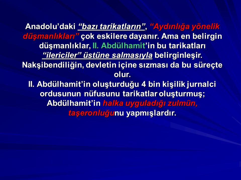 Anadolu'daki bazı tarikatların , Aydınlığa yönelik düşmanlıkları çok eskilere dayanır. Ama en belirgin düşmanlıklar, II. Abdülhamit'in bu tarikatları ilericiler üstüne salmasıyla belirginleşir. Nakşibendiliğin, devletin içine sızması da bu süreçte olur.