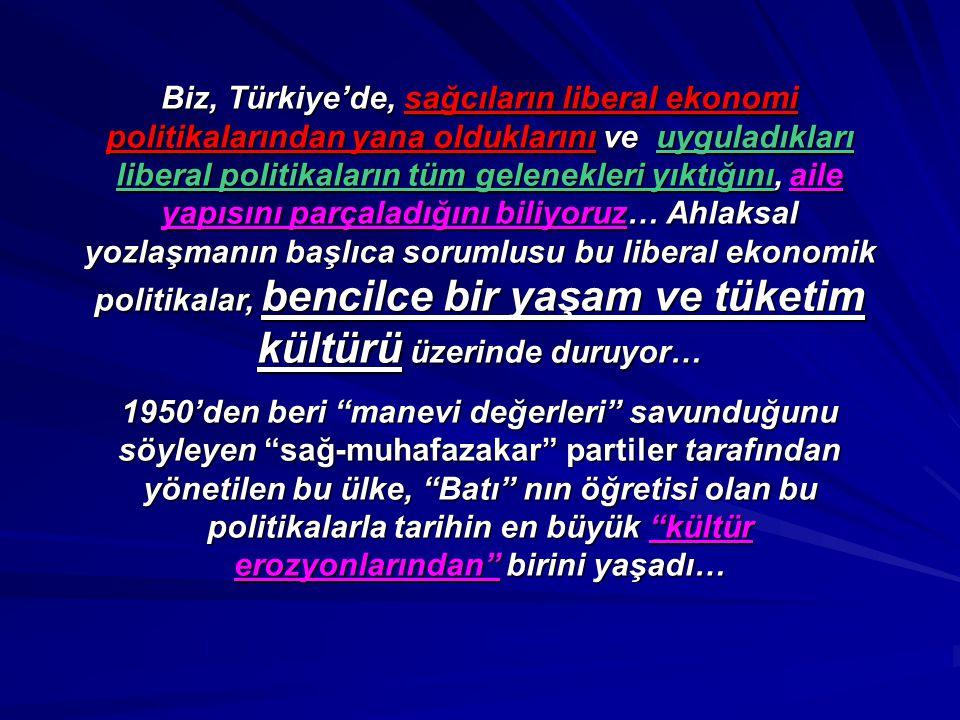 Biz, Türkiye'de, sağcıların liberal ekonomi politikalarından yana olduklarını ve uyguladıkları liberal politikaların tüm gelenekleri yıktığını, aile yapısını parçaladığını biliyoruz… Ahlaksal yozlaşmanın başlıca sorumlusu bu liberal ekonomik politikalar, bencilce bir yaşam ve tüketim kültürü üzerinde duruyor…
