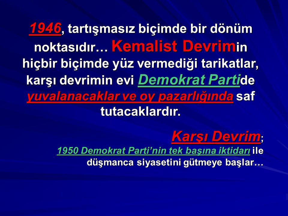 1946, tartışmasız biçimde bir dönüm noktasıdır… Kemalist Devrimin hiçbir biçimde yüz vermediği tarikatlar, karşı devrimin evi Demokrat Partide yuvalanacaklar ve oy pazarlığında saf tutacaklardır.