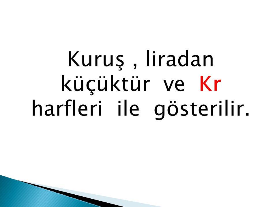 Kuruş , liradan küçüktür ve Kr harfleri ile gösterilir.