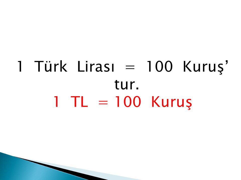 1 Türk Lirası = 100 Kuruş' tur.