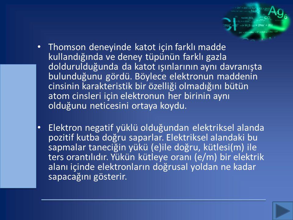 Thomson deneyinde katot için farklı madde kullandığında ve deney tüpünün farklı gazla doldurulduğunda da katot ışınlarının aynı davranışta bulunduğunu gördü. Böylece elektronun maddenin cinsinin karakteristik bir özelliği olmadığını bütün atom cinsleri için elektronun her birinin aynı olduğunu neticesini ortaya koydu.