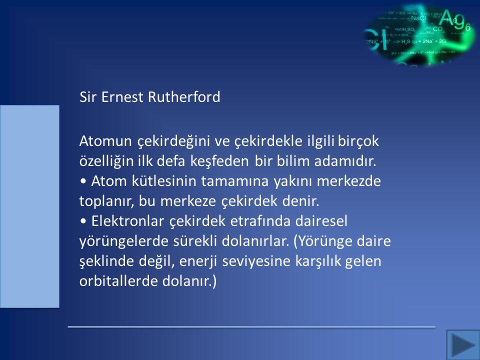 Sir Ernest Rutherford Atomun çekirdeğini ve çekirdekle ilgili birçok özelliğin ilk defa keşfeden bir bilim adamıdır.