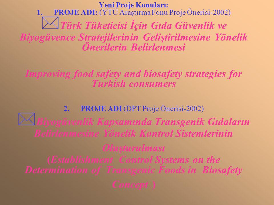 Yeni Proje Konuları: 1. PROJE ADI: (YTÜ Araştırma Fonu Proje Önerisi-2002) Türk Tüketicisi İçin Gıda Güvenlik ve Biyogüvence Stratejilerinin Geliştirilmesine Yönelik Önerilerin Belirlenmesi Improving food safety and biosafety strategies for Turkish consumers 2.