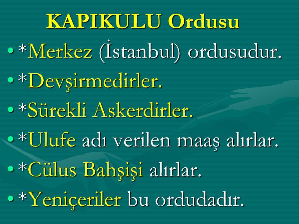 KAPIKULU Ordusu *Merkez (İstanbul) ordusudur. *Devşirmedirler. *Sürekli Askerdirler. *Ulufe adı verilen maaş alırlar.
