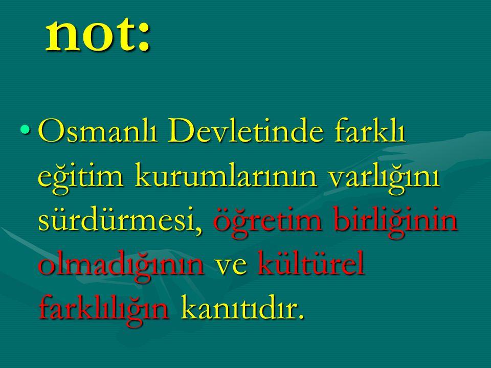 not: Osmanlı Devletinde farklı eğitim kurumlarının varlığını sürdürmesi, öğretim birliğinin olmadığının ve kültürel farklılığın kanıtıdır.