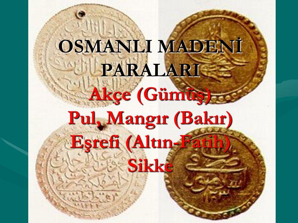 OSMANLI MADENİ PARALARI Akçe (Gümüş) Pul, Mangır (Bakır) Eşrefi (Altın-Fatih) Sikke