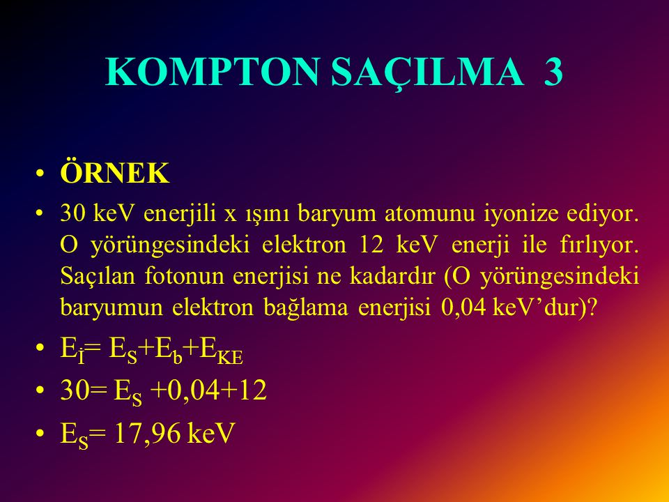 KOMPTON SAÇILMA 3 ÖRNEK Eİ= ES+Eb+EKE 30= ES +0,04+12 ES= 17,96 keV