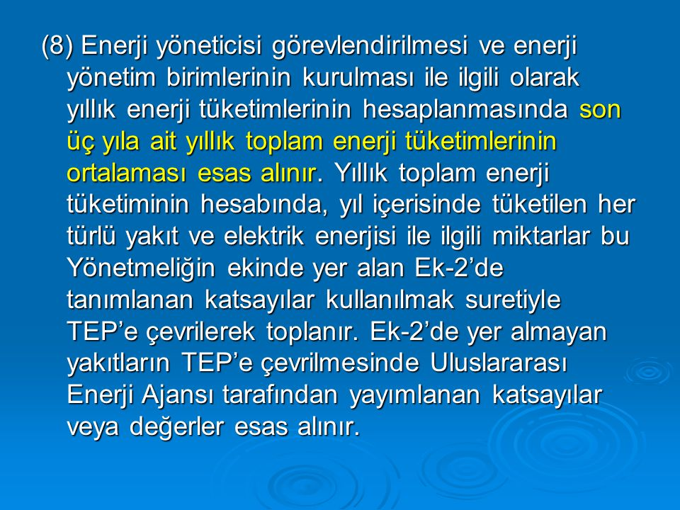 (8) Enerji yöneticisi görevlendirilmesi ve enerji yönetim birimlerinin kurulması ile ilgili olarak yıllık enerji tüketimlerinin hesaplanmasında son üç yıla ait yıllık toplam enerji tüketimlerinin ortalaması esas alınır.